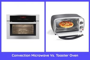 Convection Microwave Vs. Toaster Oven